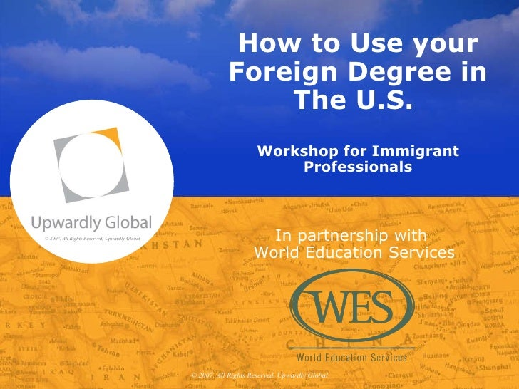 How to Use your Foreign Degree in The U.S.  Workshop for Immigrant Professionals © 2007, All Rights Reserved, Upwardly Glo...