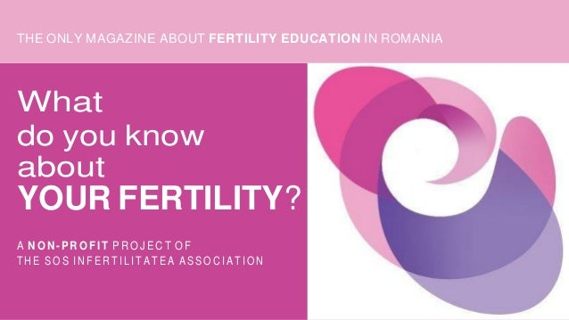 THE ONLY MAGAZINE ABOUT FERTILITY EDUCATION IN ROMANIA What do you know about YOUR FERTILITY? A N O N - P R O FI T P R O J...