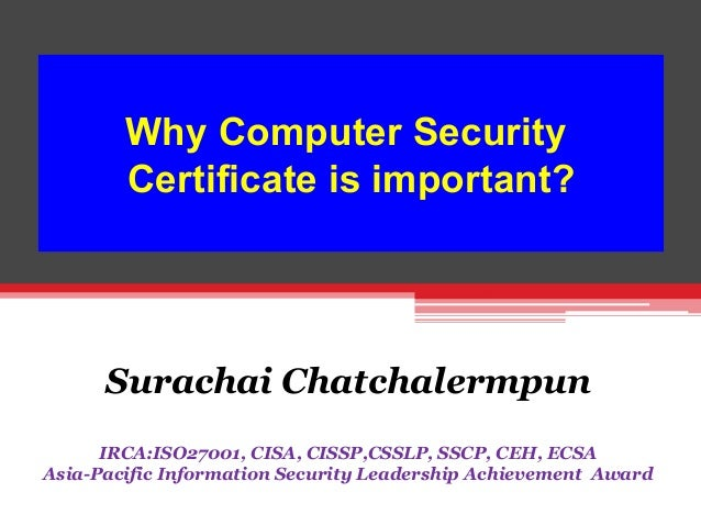 Why Computer Security Certificate is important? 	     Surachai Chatchalermpun KimEng Securities IRCA:ISO27001, CISA, CISSP...