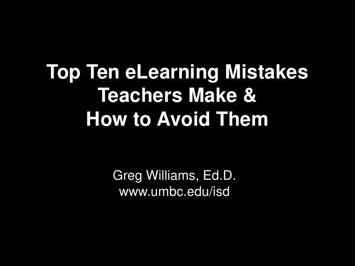 Top Ten eLearning Mistakes Teachers Make & How to Avoid Them  <br />Greg Williams, Ed.D.<br />www.umbc.edu/isd<br />