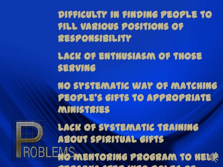 Difficulty in finding people to fill various positions of responsibility<br />Lack of enthusiasm of those serving<br />No ...