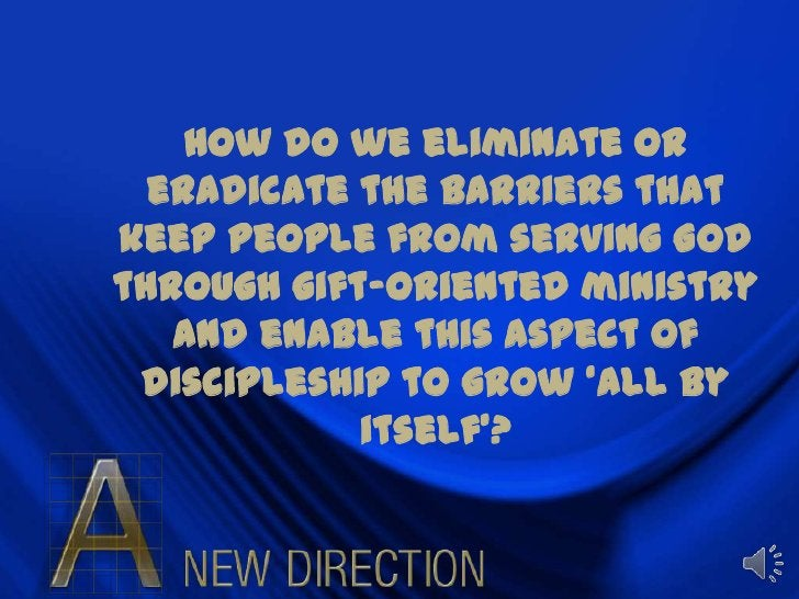 How do we eliminate or eradicate the barriers that keep people from serving God through gift-oriented ministry and enable ...