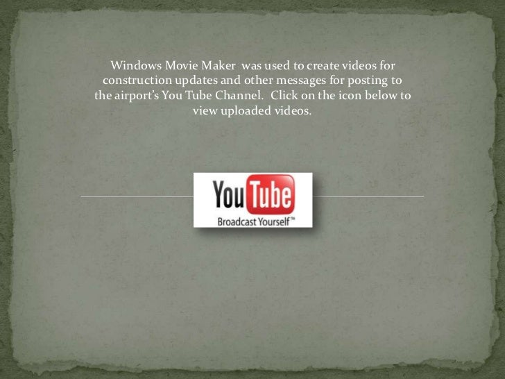 Windows Movie Maker was used to create videos for  construction updates and other messages for posting tothe airport's You...