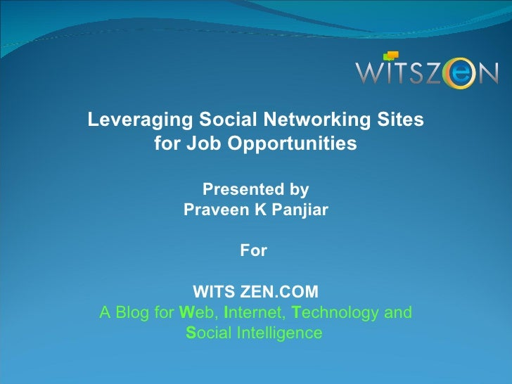Leveraging Social Networking Sites for Job Opportunities Presented by Praveen K Panjiar For  WITS ZEN.COM A Blog for  W eb...