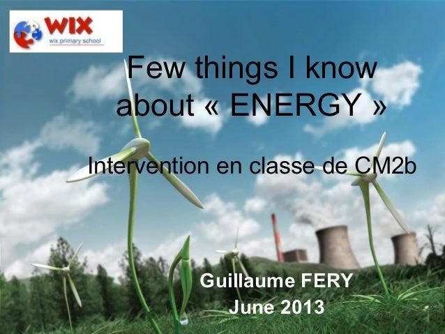 Guillaume Fery – June 2013 – London 1Few things I knowabout « ENERGY »Intervention en classe de CM2bGuillaume FERYJune 2013