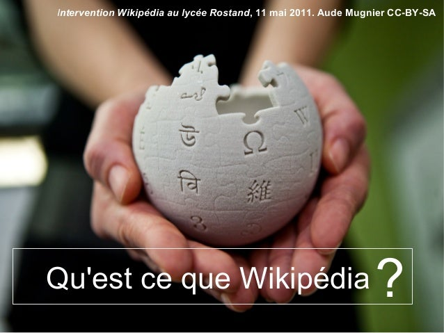 ?Qu'est ce que Wikipédia Intervention Wikipédia au lycée Rostand, 11 mai 2011. Aude Mugnier CC-BY-SA