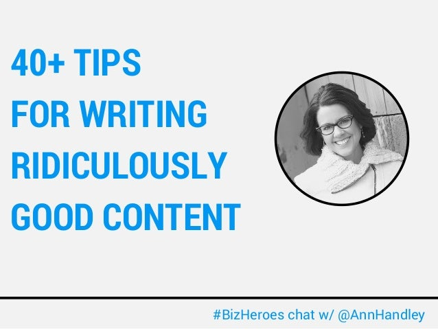 40+ TIPS  FOR WRITING  RIDICULOUSLY  GOOD CONTENT  #BizHeroes chat w/ @AnnHandley