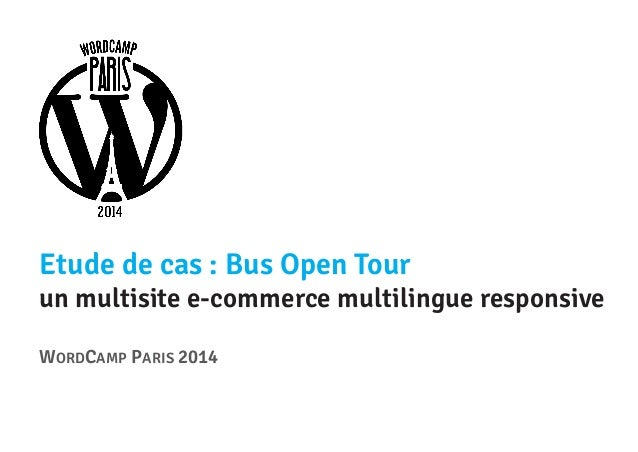 Etude de cas : Bus Open Tour  un multisite e-commerce multilingue responsive WORDCAMP PARIS 2014