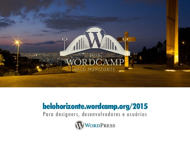 belohorizonte.wordcamp.org/2015 Para designers, desenvolvedores e usuários