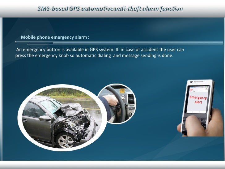 Mobile phone emergency alarm   : An emergency button is available in GPS system. If  in case of accident the user can pres...