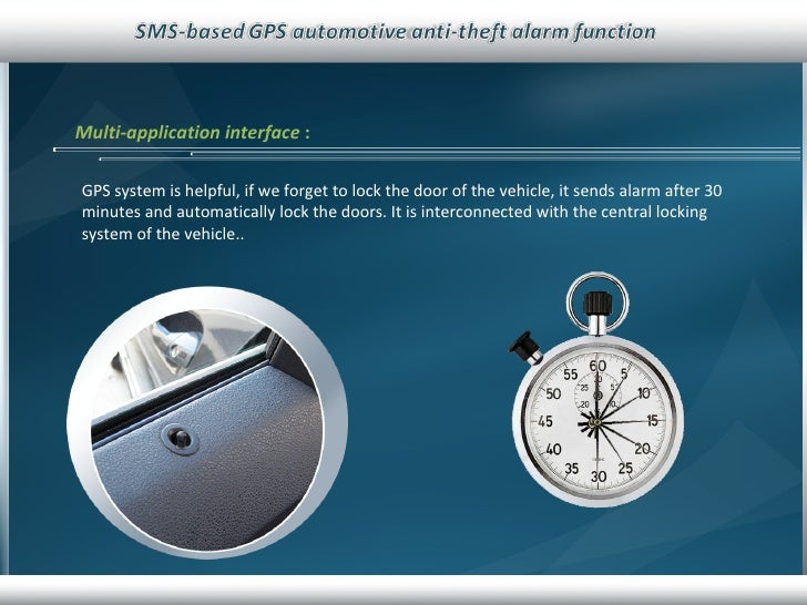 Multi-application interface   : GPS system is helpful, if we forget to lock the door of the vehicle, it sends alarm after ...