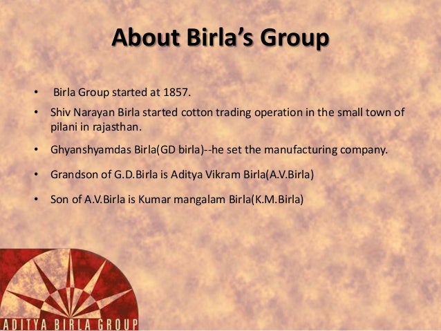 About Birla's Group •  Birla Group started at 1857.  • Shiv Narayan Birla started cotton trading operation in the small to...