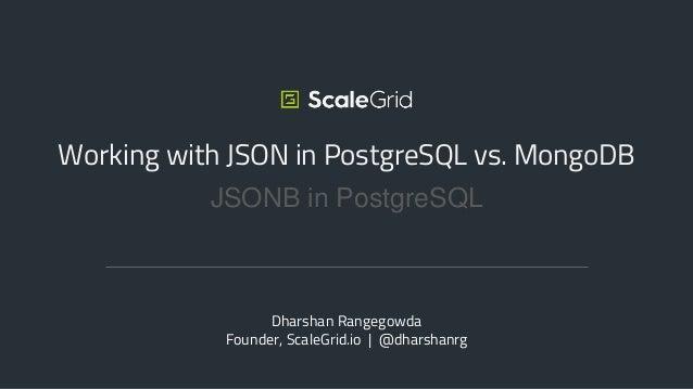 JSONB in PostgreSQL Working with JSON in PostgreSQL vs. MongoDB Dharshan Rangegowda Founder, ScaleGrid.io | @dharshanrg
