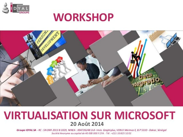 WORKSHOP VIRTUALISATION SUR MICROSOFT 20 Août 2014 Groupe IDYAL SA - RC : SN DKR 2013 B 1029, NINEA : 004726248 2v3- Imm. ...