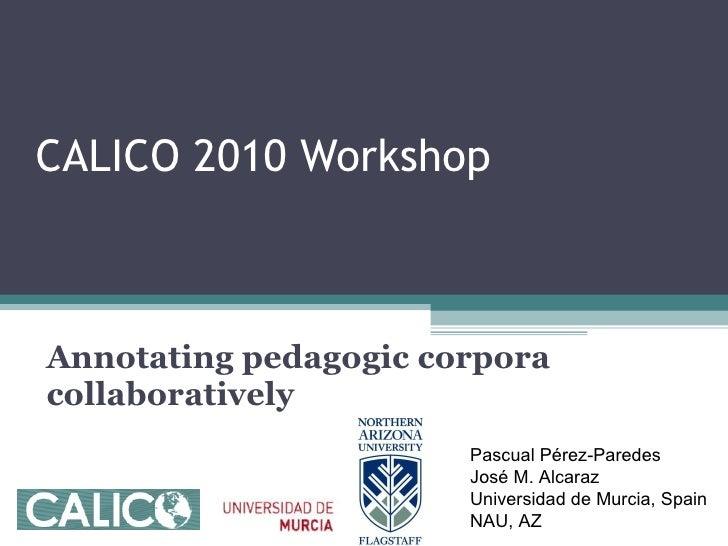 CALICO 2010 Workshop  Annotating pedagogic corpora collaboratively Pascual Pérez-Paredes  José M. Alcaraz Universidad de M...