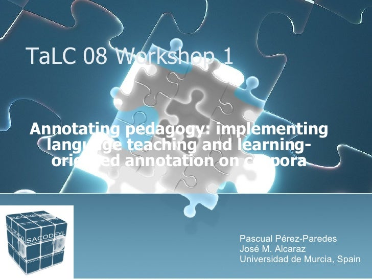 TaLC 08 Workshop 1 Annotating pedagogy: implementing language teaching and learning-oriented annotation on corpora Pascual...