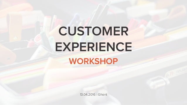 WORKSHOP CUSTOMER EXPERIENCE 13.04.2016 | Ghent