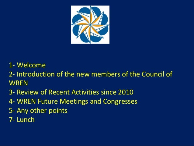 1- Welcome 2- Introduction of the new members of the Council of WREN 3- Review of Recent Activities since 2010 4- WREN Fut...