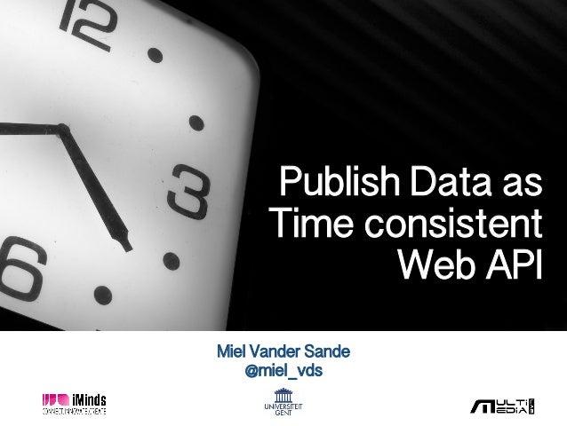 Miel Vander Sande! @miel_vds! Publish Data as ! Time consistent ! Web API!
