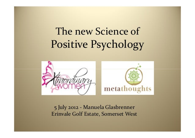 The new Science ofPositive Psychology 5 July 2012 - Manuela GlasbrennerErinvale Golf Estate, Somerset West