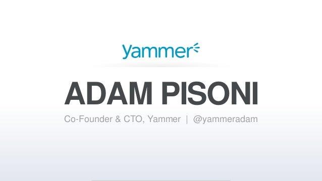 ADAM PISONI Co-Founder & CTO, Yammer | @yammeradam