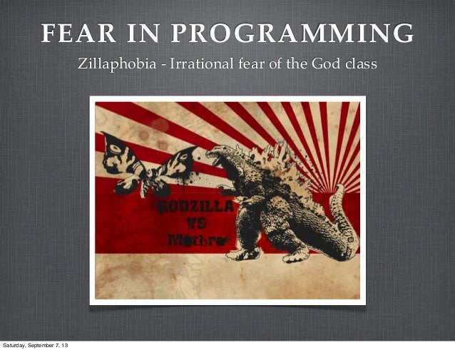 FEAR IN PROGRAMMING Zillaphobia - Irrational fear of the God class Saturday, September 7, 13