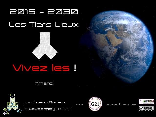 Vivez les ! Les Tiers Lieux #merci par Yoann Duriaux   pour   sous licences   à Lausanne juin 2015   2015 – 2030