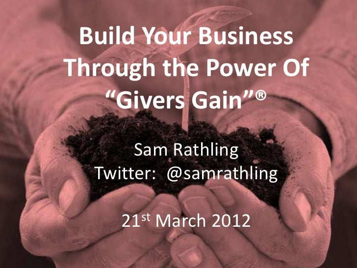"""Build Your BusinessThrough the Power Of   """"Givers Gain""""®       Sam Rathling  Twitter: @samrathling     21st March 2012"""
