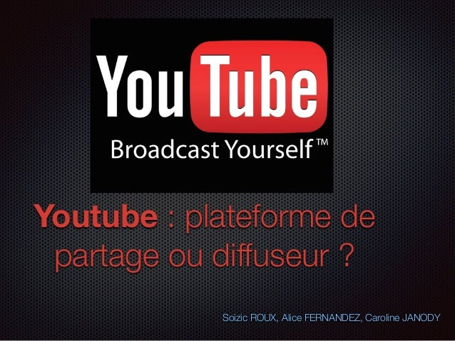 Youtube : plateforme de partage ou diffuseur ? Soizic ROUX, Alice FERNANDEZ, Caroline JANODY