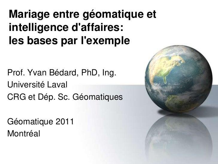 Mariage entre géomatique etintelligence daffaires:les bases par lexempleProf. Yvan Bédard, PhD, Ing.Université LavalCRG et...