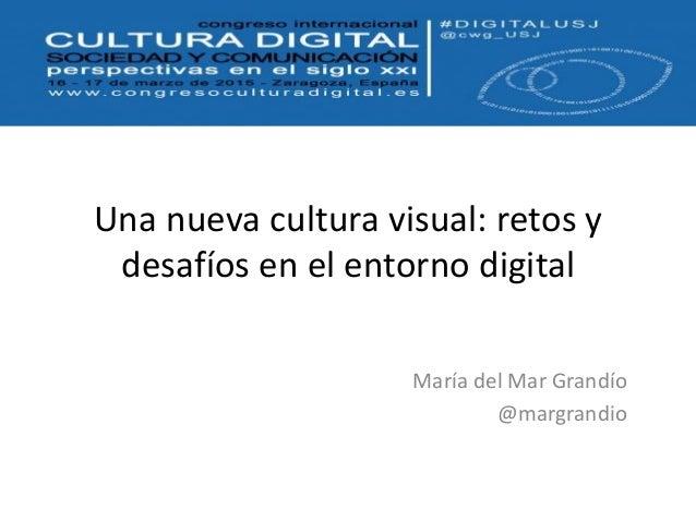 Una nueva cultura visual: retos y desafíos en el entorno digital María del Mar Grandío @margrandio