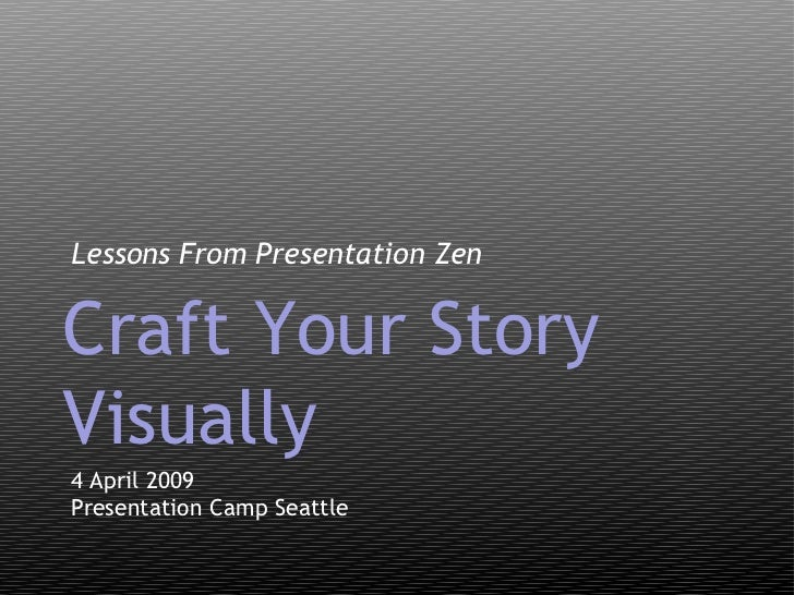 <ul><li>Lessons From Presentation Zen </li></ul>4 April 2009 Presentation Camp Seattle Craft Your Story Visually