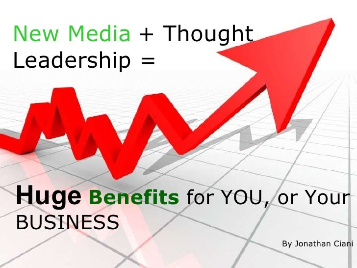 New Media   + Thought Leadership = Huge   Benefits  for YOU, or Your BUSINESS By Jonathan Ciani