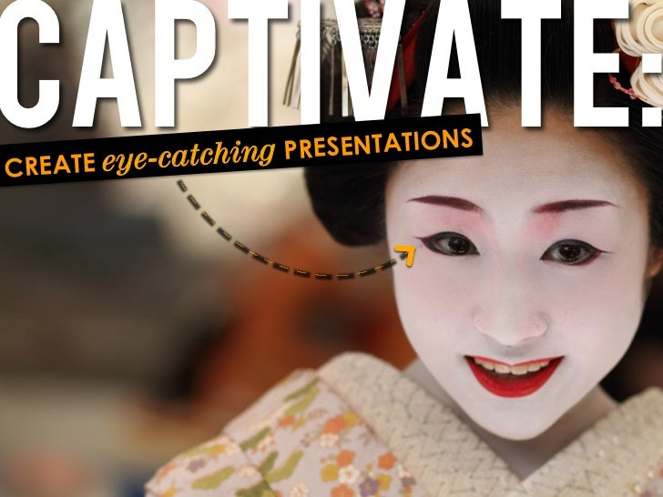 Captivate:CREATE e   ye-catching P RESENTATIONS