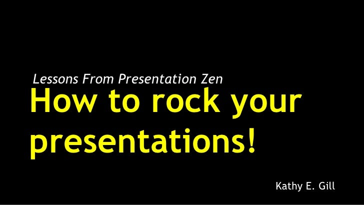 Lessons From Presentation ZenHow to rock yourpresentations!                                Kathy E. Gill