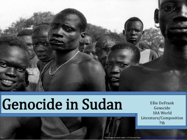 Genocide in Sudan Ellie DeFrank Genocide 10A World Literature/Composition 7th This image is used under a CC license from h...