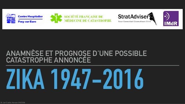 ZIKA 1947-2016 ANAMNÈSE ET PROGNOSE D'UNE POSSIBLE CATASTROPHE ANNONCÉE Dr Jan-Cedric Hansen 04/2006