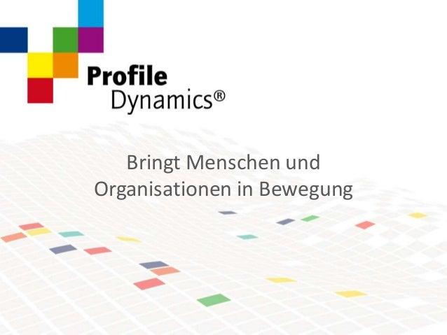 © Copyright Profile Dynamics 2014© Copyright Profile Dynamics 2014 Bringt Menschen und Organisationen in Bewegung