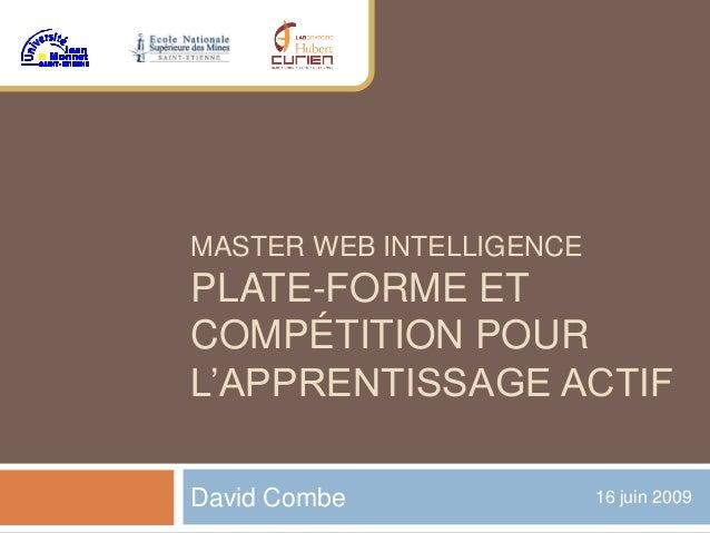 MASTER WEB INTELLIGENCE PLATE-FORME ET COMPÉTITION POUR L'APPRENTISSAGE ACTIF David Combe 16 juin 2009