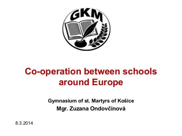 Co-operation between schools around Europe Gymnasium of st. Martyrs of Košice Mgr. Zuzana Ondovčínová 8.3.2014