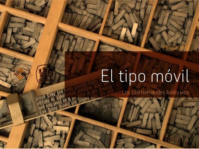TIPOGRAFÍA  El tipo móvil  ldg Elid Hernández Avilés mdd  08 | 14