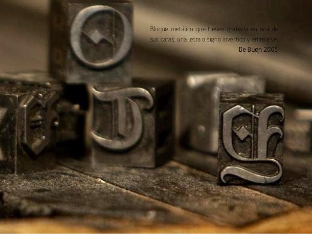 Bloque metálico que tienen grabada en una de  sus caras, una letra o signo invertido y en relieve.  De Buen 2005