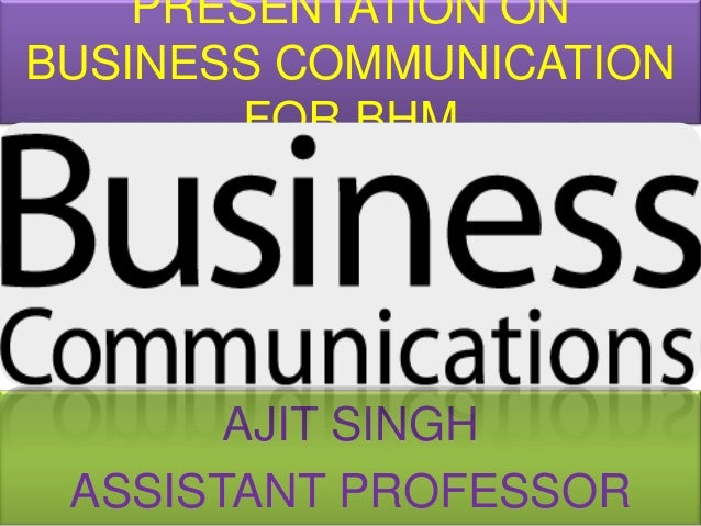 PRESENTATION ONBUSINESS COMMUNICATION        FOR BHM       AJIT SINGH ASSISTANT PROFESSOR