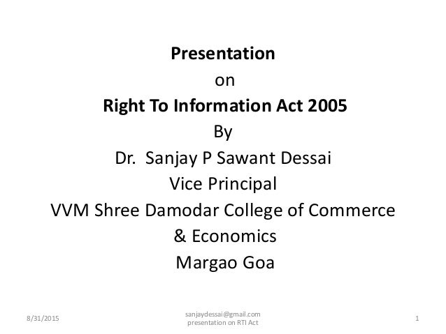 Presentation on Right To Information Act 2005 By Dr. Sanjay P Sawant Dessai Vice Principal VVM Shree Damodar College of Co...