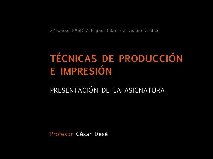 2º Curso EASD / Especialidad de Diseño Gráfico     TÉCNICAS DE PRODUCCIÓN E IMPRESIÓN PRESENTACIÓN DE LA ASIGNATURA     Pr...