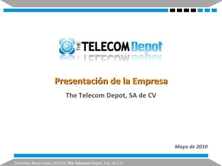 Presentación de la Empresa Mayo de 2010 Derechos Reservados2010 © The Telecom Depot, S.A. de C.V. The Telecom Depot, SA...