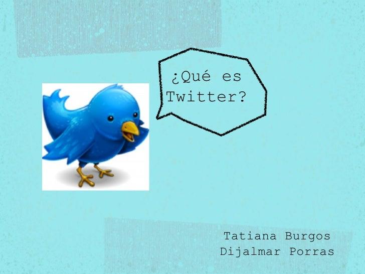 ¿Qué es Twitter? Tatiana Burgos Dijalmar Porras