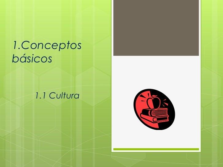 1.Conceptosbásicos   1.1 Cultura