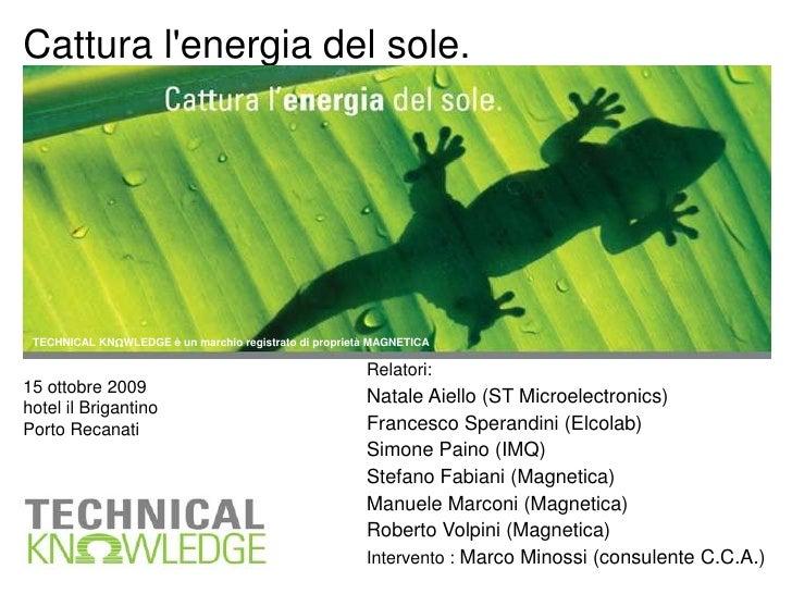 Cattura l'energia del sole.<br />TECHNICAL KNWLEDGE è un marchio registrato di proprietà MAGNETICA<br />Relatori:<br...