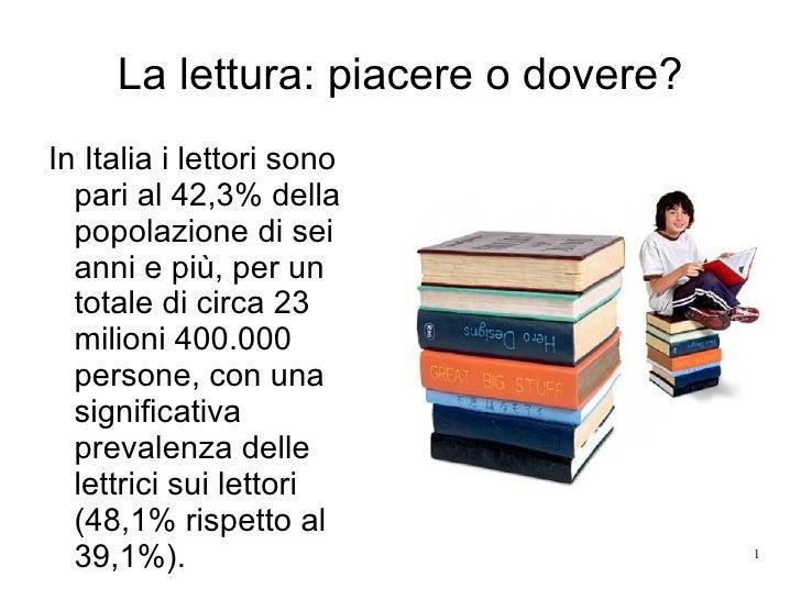 La lettura: piacere o dovere? In Italia i lettori sono pari al 42,3% della popolazione di sei anni e più, per un totale di...